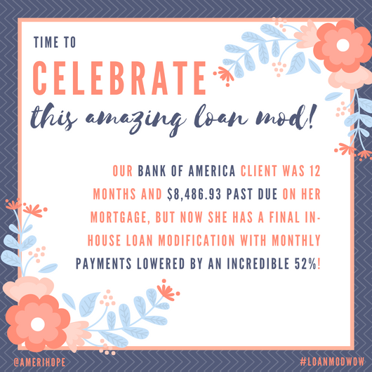 Our Bank of America client was 12 months and $8,486.93 past due on her mortgage, but now she has a final in-house loan modification with monthly payments lowered by an incredible 52%!