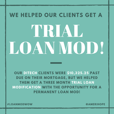 Our Ditech clients were $10,325.25 past due on their mortgage, but we helped them get a three month trial loan modification with the opportunity for a permanent loan mod!