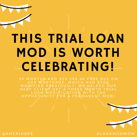 20 months and $15,188.68 past due on her mortgage, which had been modified previously, we helped our HSBC client get a three month trial loan modification with the opportunity for a permanent mod!
