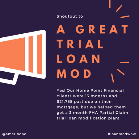 Yes! Our Home Point Financial clients were 13 months and $21,755 past due on their mortgage, but we helped them get a 3 month FHA Partial Claim trial loan modification plan!