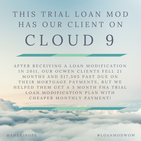 After receiving a loan modification in 2011, our Ocwen clients fell 21 months and $17,505 past due on their mortgage payments, but we helped them get a 3 month FHA trial loan modification plan with cheaper monthly payment!