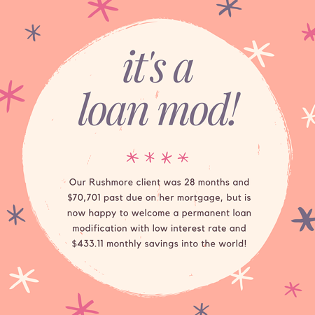 Our Rushmore client was 28 months and $70,701 past due on her mortgage, but is now happy to welcome a permanent loan modification with low interest rate and $433.11 monthly savings into the world!