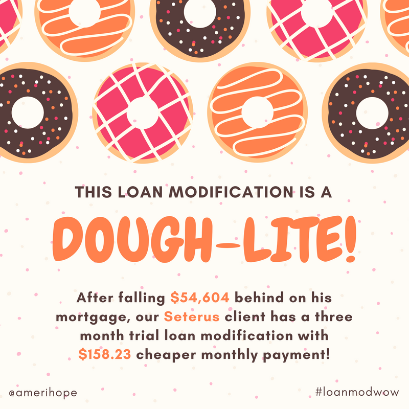 Dough-lightful loan modification. After falling $54,604 behind on his mortgage, our Seterus client has a three month trial loan modification with $158.23 cheaper monthly payment!
